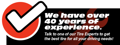 We have over 40 years of experience. Talk to one of our Tire Experts to get the best tire for all your driving needs!