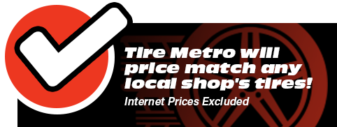 Tire Metro will price match any local shop's tires! Internet Prices Excluded.